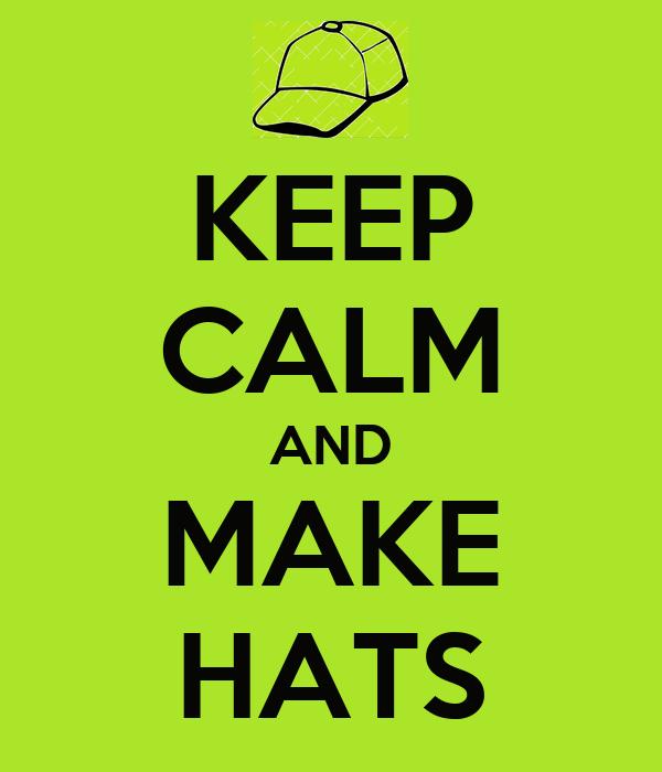 KEEP CALM AND MAKE HATS