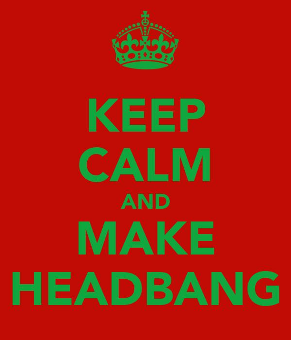 KEEP CALM AND MAKE HEADBANG