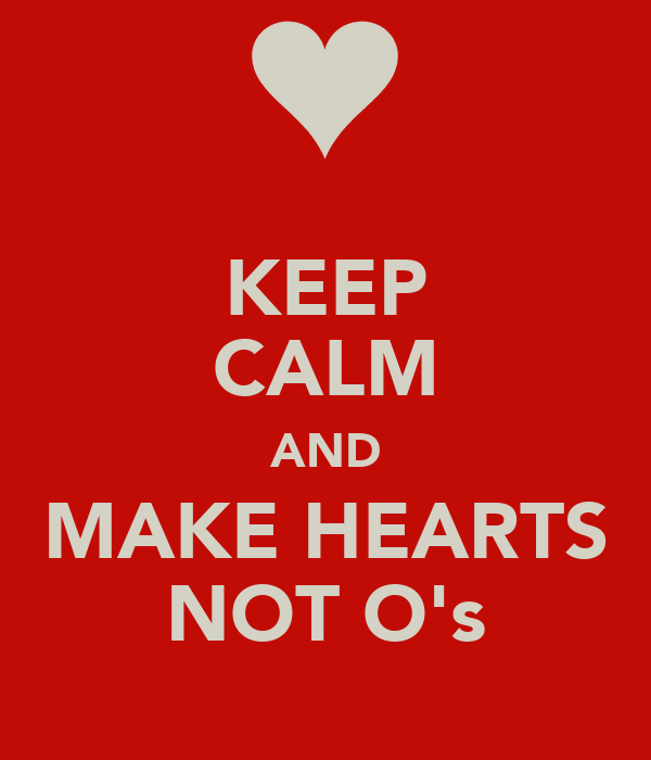 KEEP CALM AND MAKE HEARTS NOT O's