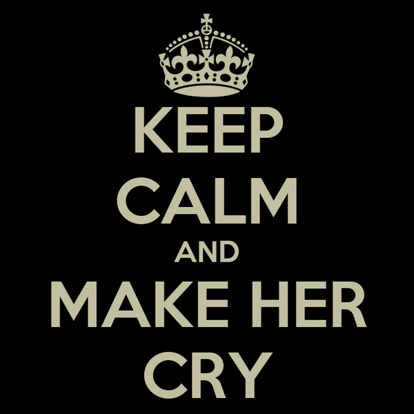 KEEP CALM AND MAKE HER CRY