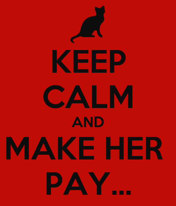 KEEP CALM AND MAKE HER  PAY...