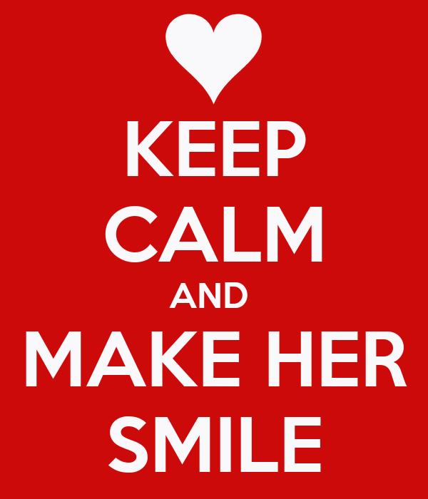KEEP CALM AND  MAKE HER SMILE