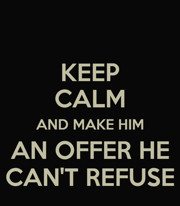 KEEP CALM AND MAKE HIM AN OFFER HE CAN'T REFUSE