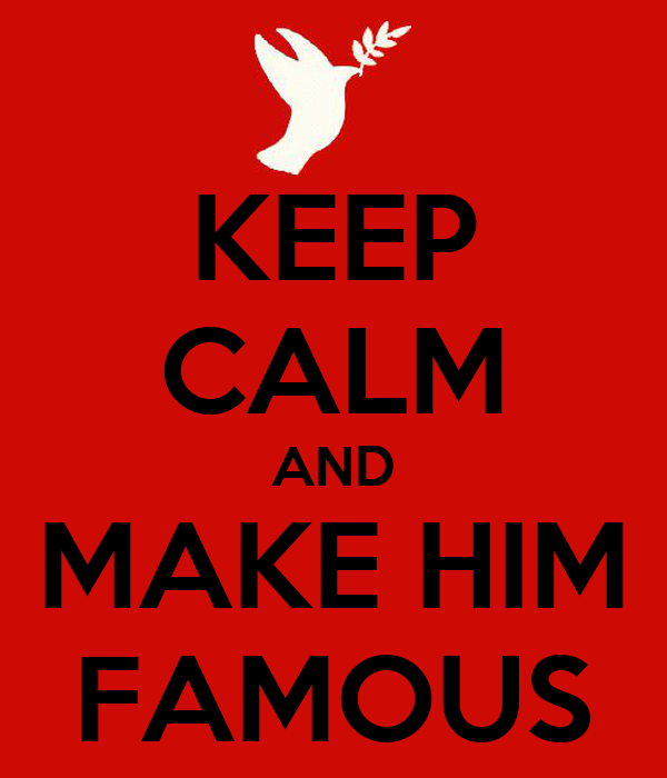 KEEP CALM AND MAKE HIM FAMOUS