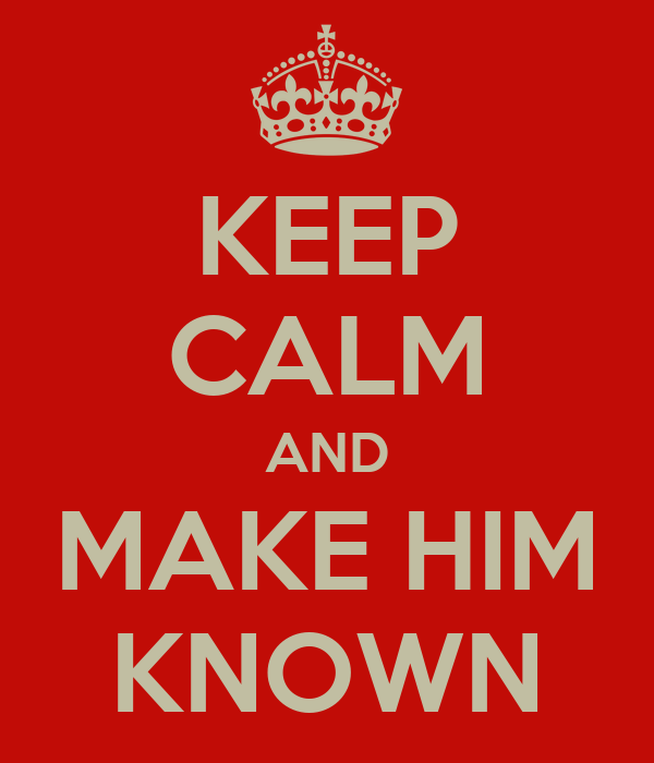 KEEP CALM AND MAKE HIM KNOWN
