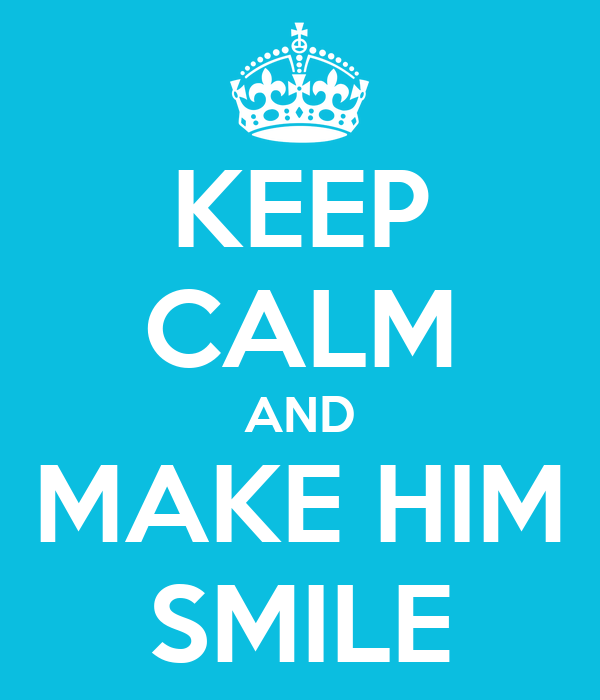 KEEP CALM AND MAKE HIM SMILE