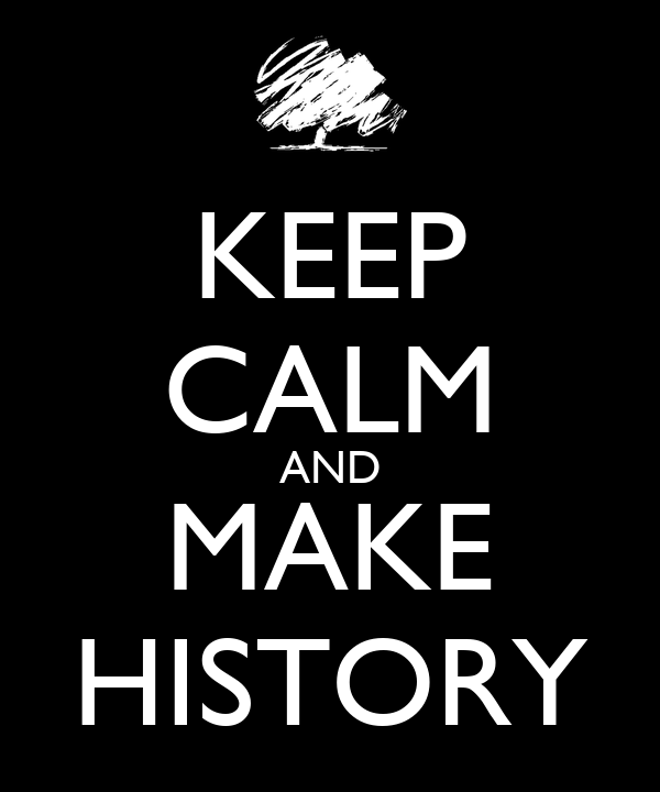 KEEP CALM AND MAKE HISTORY