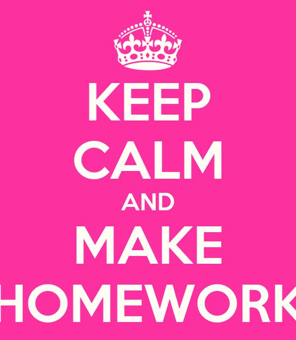 KEEP CALM AND MAKE HOMEWORK