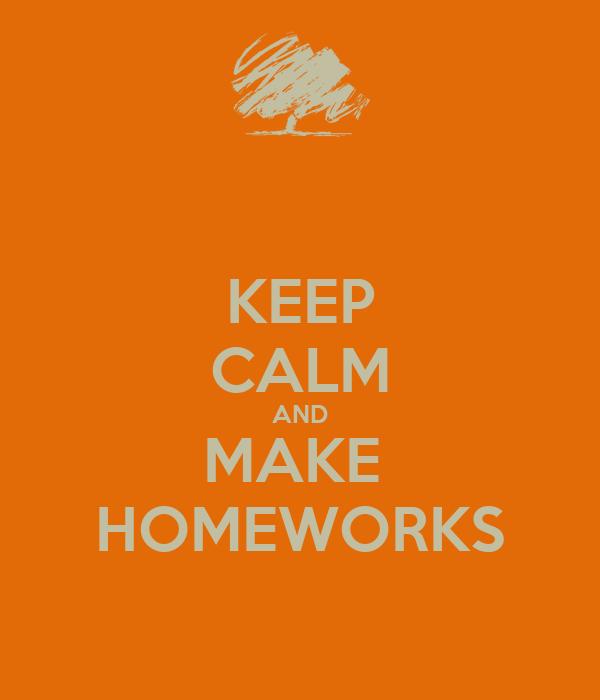 KEEP CALM AND MAKE  HOMEWORKS