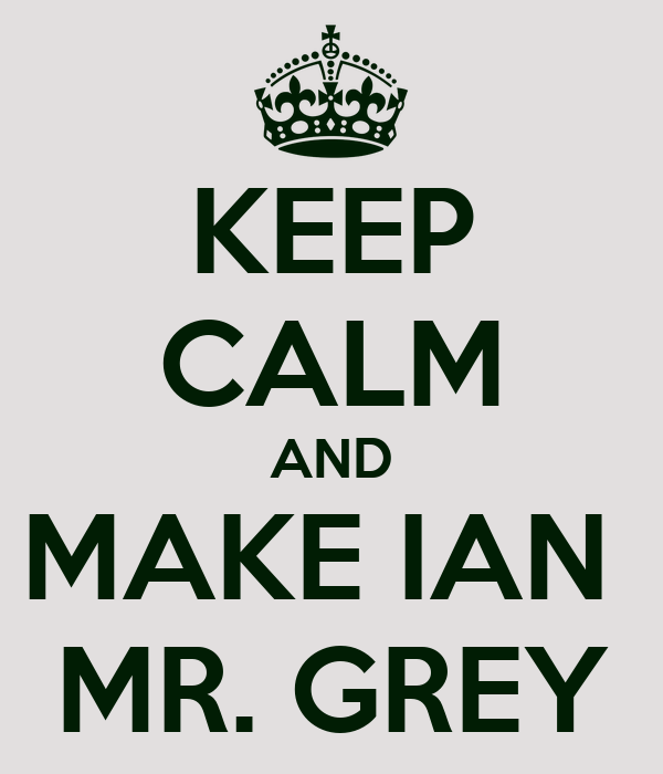 KEEP CALM AND MAKE IAN  MR. GREY