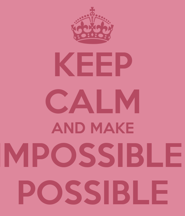 KEEP CALM AND MAKE IMPOSSIBLE  POSSIBLE