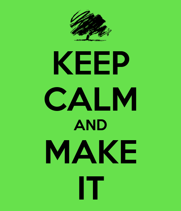 KEEP CALM AND MAKE IT