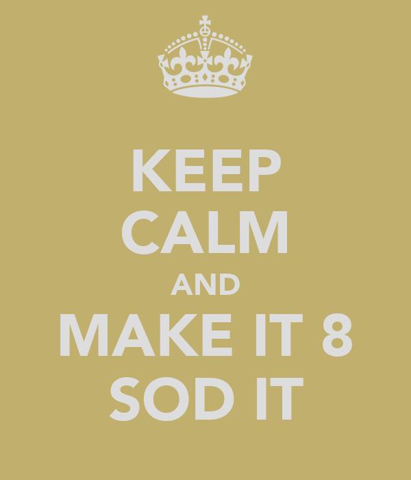 KEEP CALM AND MAKE IT 8 SOD IT