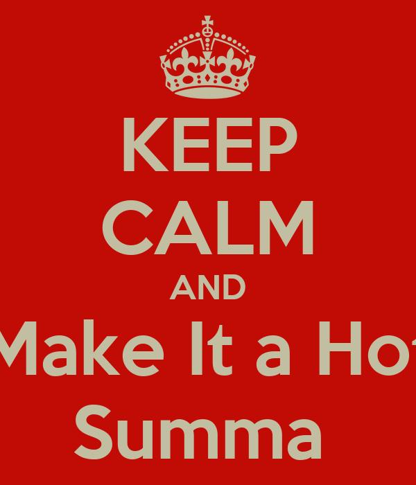 KEEP CALM AND Make It a Hot Summa