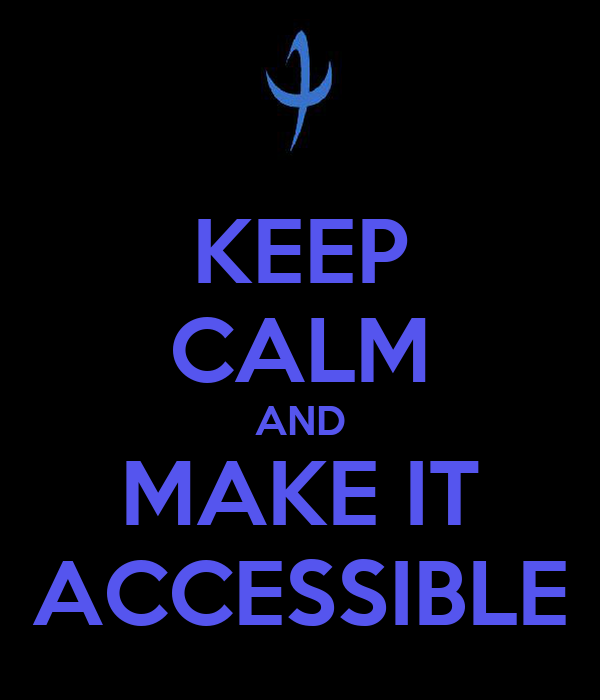 KEEP CALM AND MAKE IT ACCESSIBLE