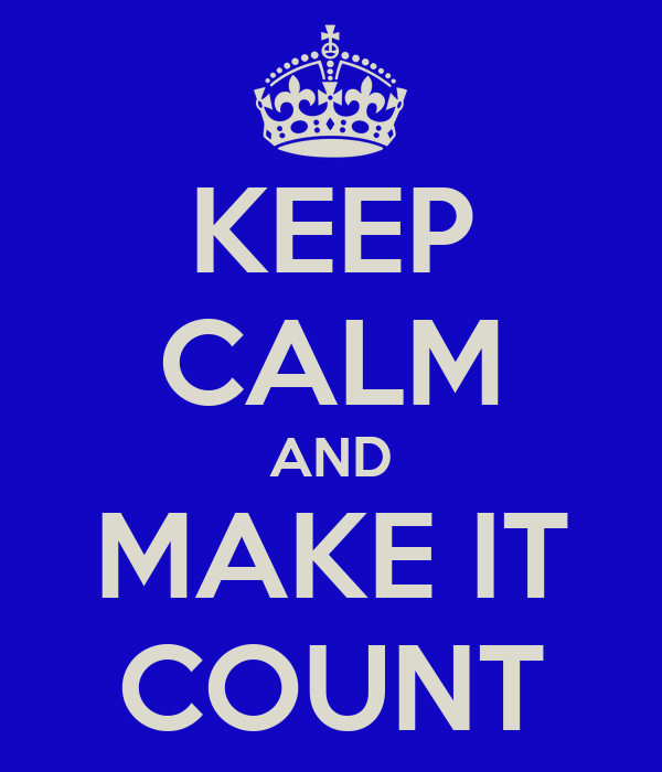 KEEP CALM AND MAKE IT COUNT