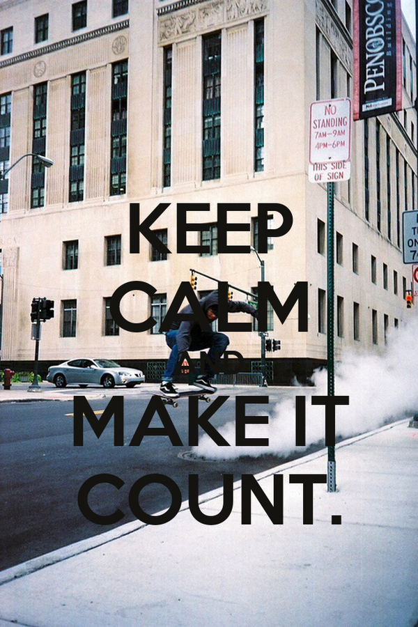 KEEP CALM AND MAKE IT COUNT.
