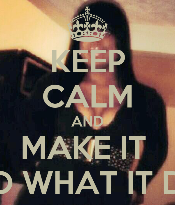 KEEP CALM AND MAKE IT  DO WHAT IT DO