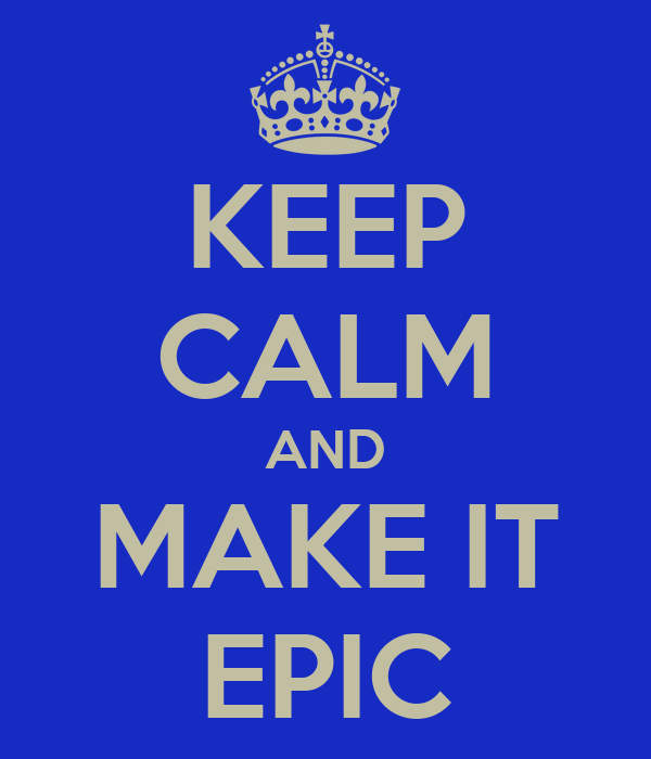 KEEP CALM AND MAKE IT EPIC