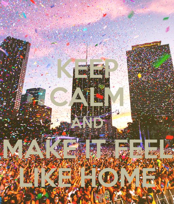 KEEP CALM AND MAKE IT FEEL LIKE HOME