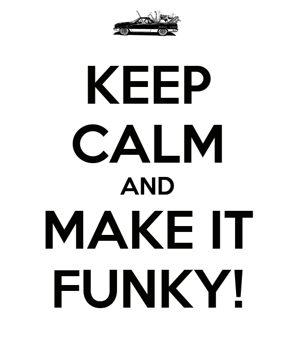 KEEP CALM AND MAKE IT FUNKY!