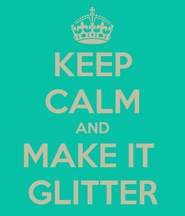 KEEP CALM AND MAKE IT  GLITTER