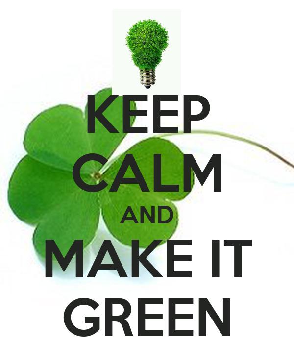 KEEP CALM AND MAKE IT GREEN