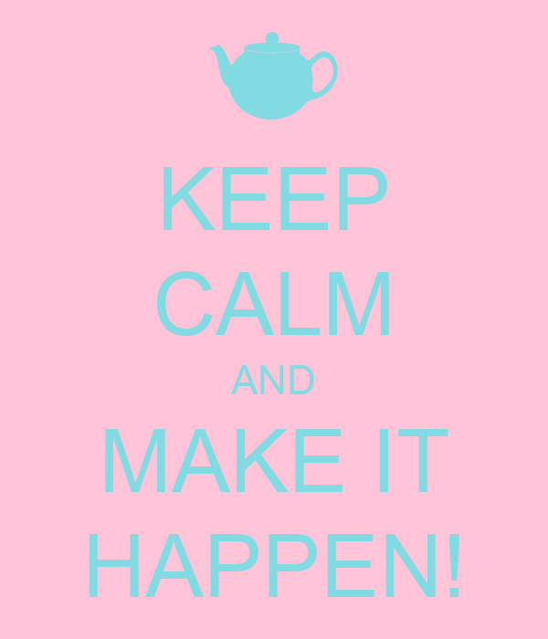 KEEP CALM AND MAKE IT HAPPEN!