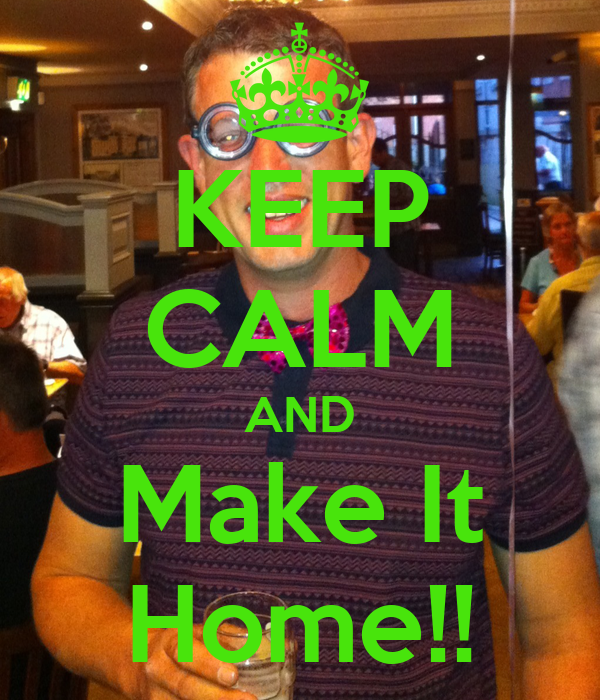 KEEP CALM AND Make It Home!!