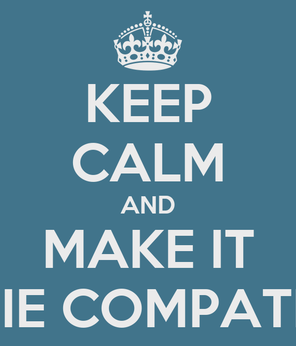 KEEP CALM AND MAKE IT        IE COMPATIBLE