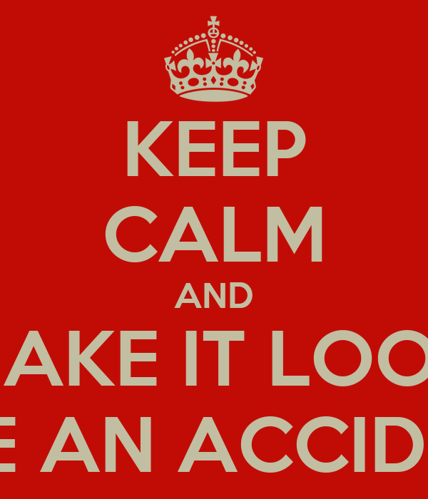 KEEP CALM AND MAKE IT LOOK LIKE AN ACCIDENT