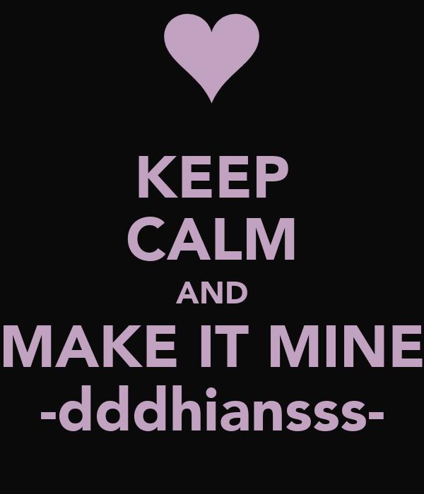 KEEP CALM AND MAKE IT MINE -dddhiansss-