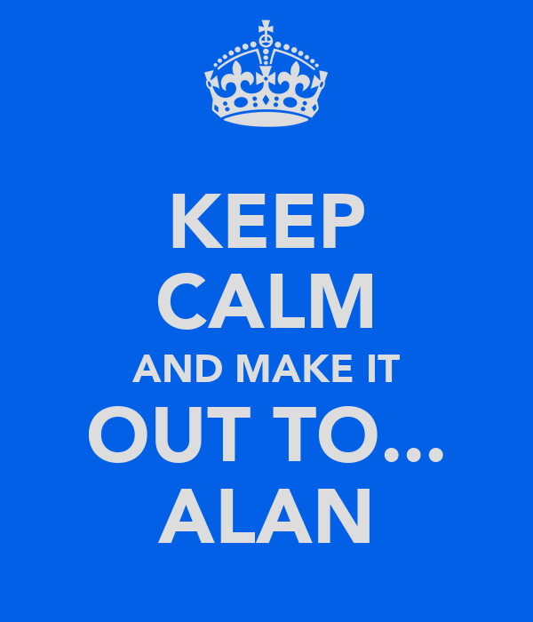 KEEP CALM AND MAKE IT OUT TO... ALAN