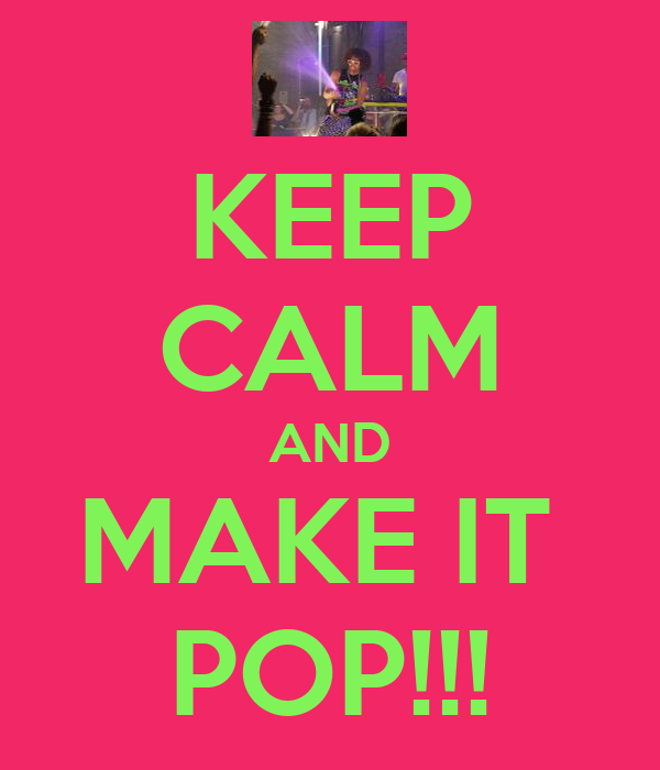 KEEP CALM AND MAKE IT  POP!!!