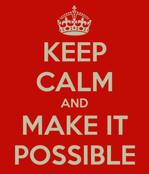 KEEP CALM AND MAKE IT POSSIBLE