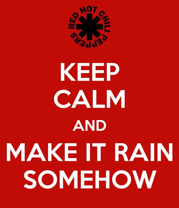 KEEP CALM AND MAKE IT RAIN SOMEHOW