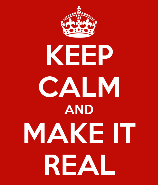 KEEP CALM AND MAKE IT REAL
