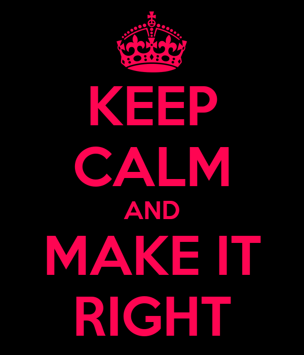 KEEP CALM AND MAKE IT RIGHT