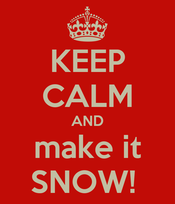 KEEP CALM AND make it SNOW!