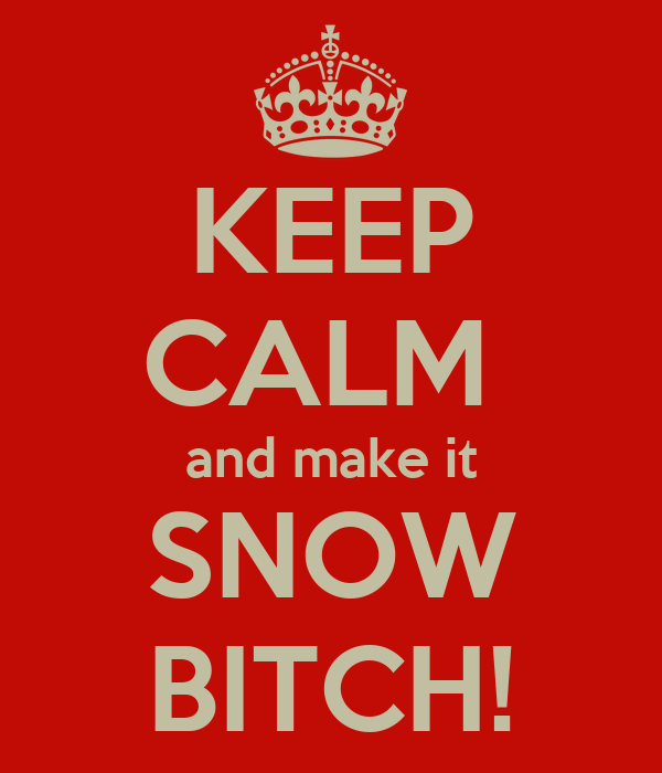 KEEP CALM  and make it SNOW BITCH!