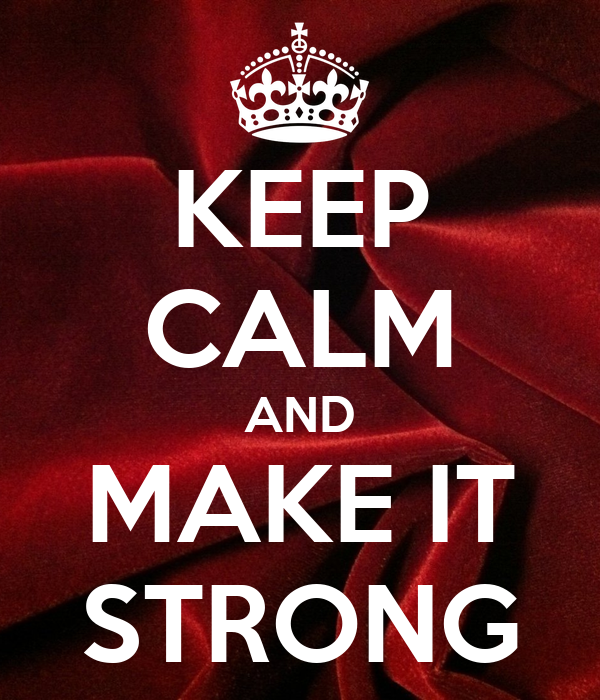 KEEP CALM AND MAKE IT STRONG