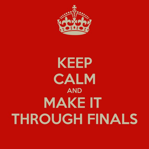 KEEP CALM AND MAKE IT  THROUGH FINALS