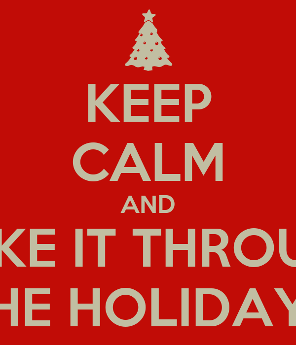 KEEP CALM AND MAKE IT THROUGH THE HOLIDAYS