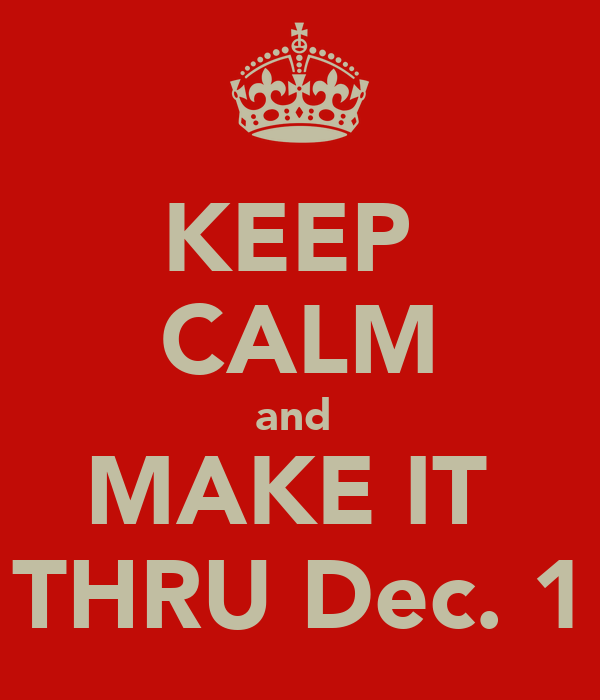 KEEP  CALM and  MAKE IT  THRU Dec. 1