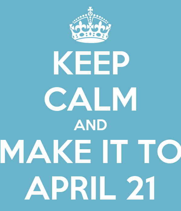 KEEP CALM AND MAKE IT TO APRIL 21