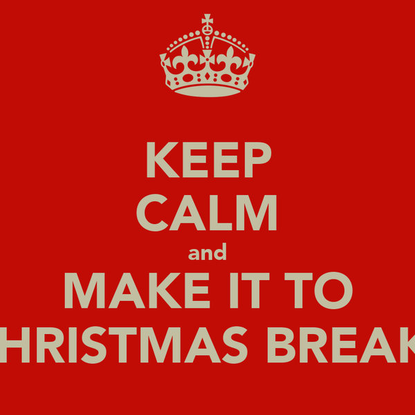 KEEP CALM and MAKE IT TO CHRISTMAS BREAK!