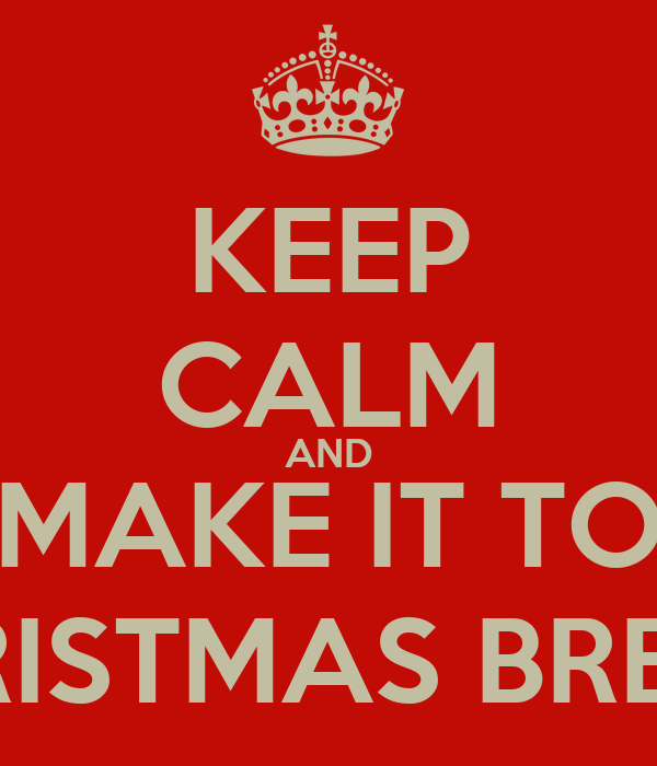 KEEP CALM AND MAKE IT TO CHRISTMAS BREAK.