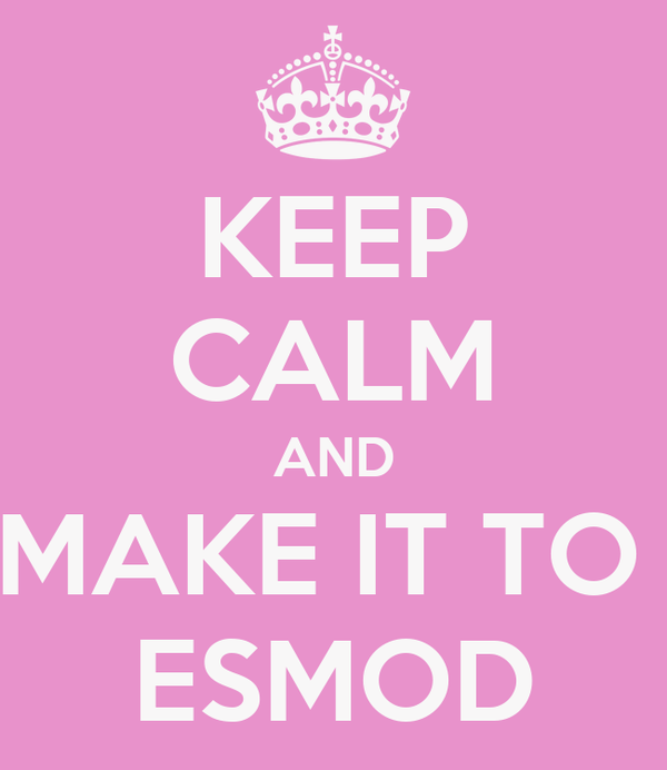 KEEP CALM AND MAKE IT TO  ESMOD