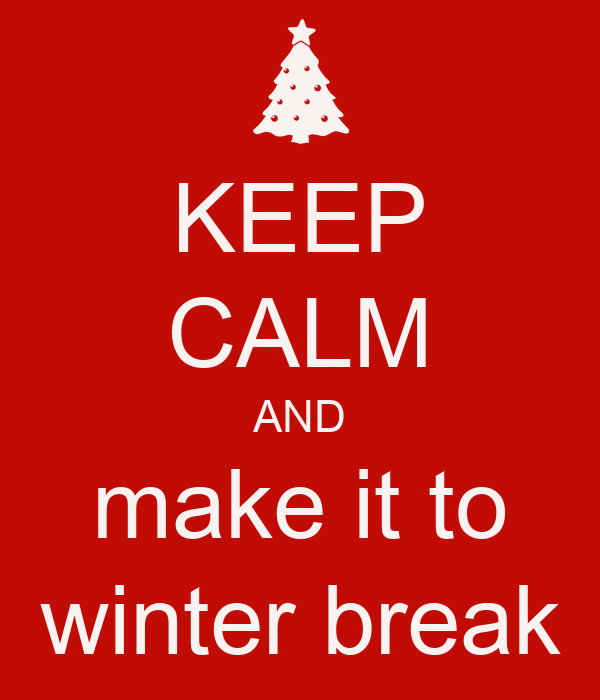 KEEP CALM AND make it to winter break