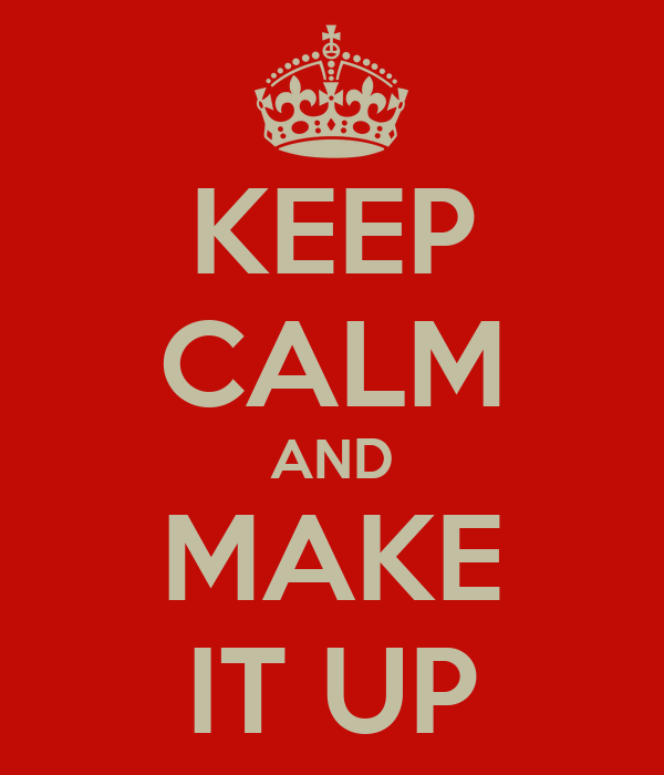 KEEP CALM AND MAKE IT UP